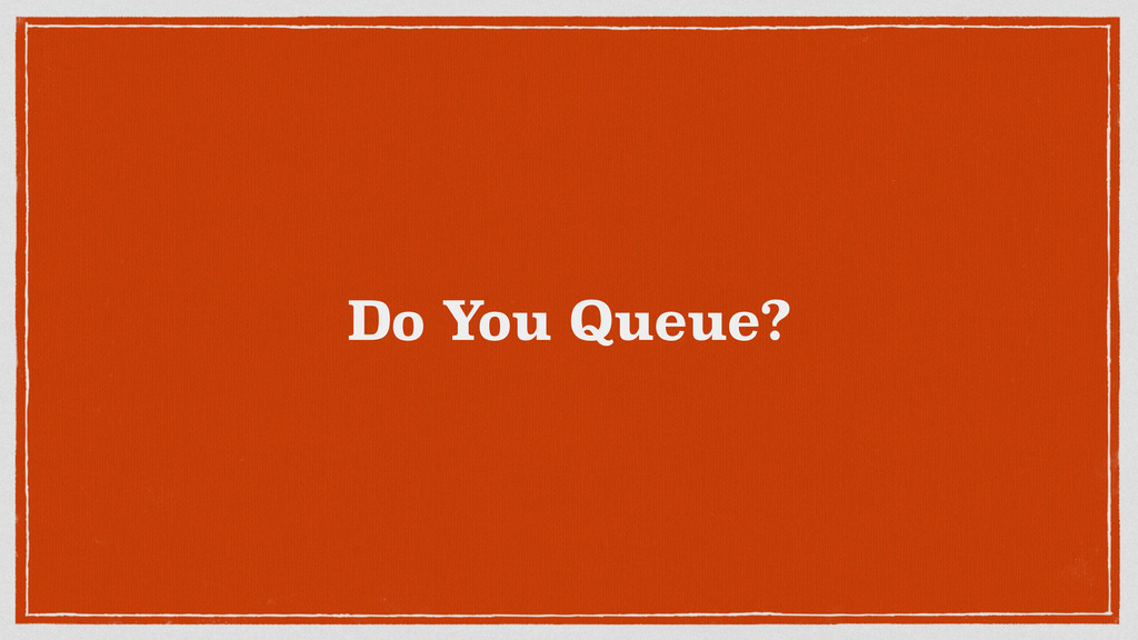 Do You Queue?