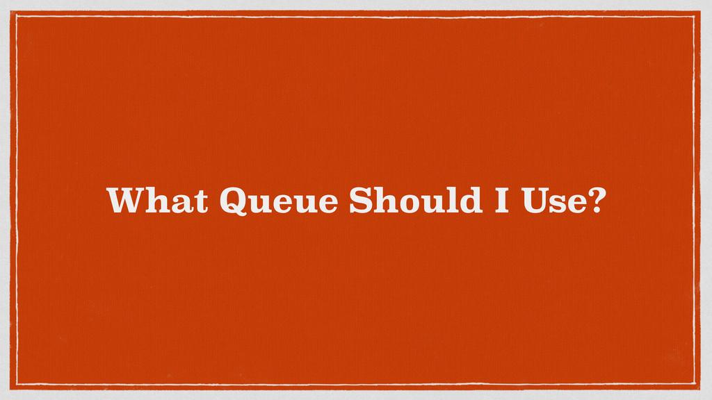 What Queue Should I Use?
