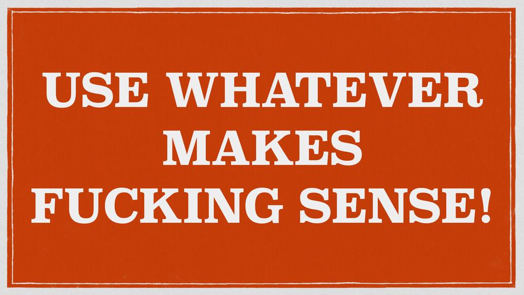 USE WHATEVER MAKES FUCKING SENSE!