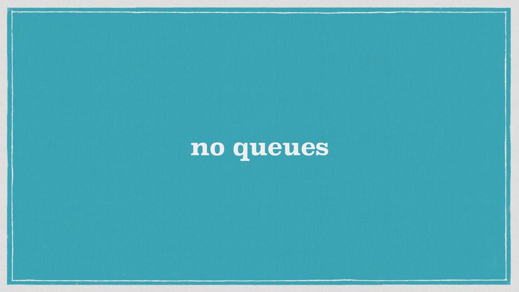 no queues
