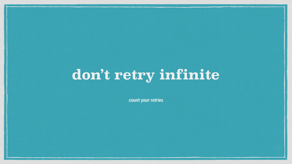 don't retry infinite count your retries