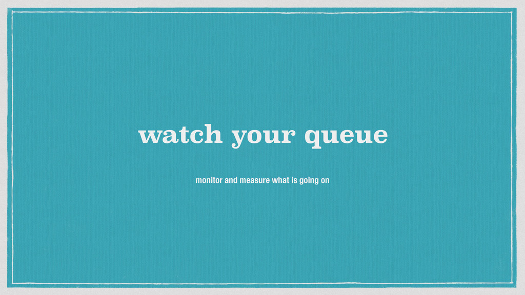 watch your queue monitor and measure what is go...
