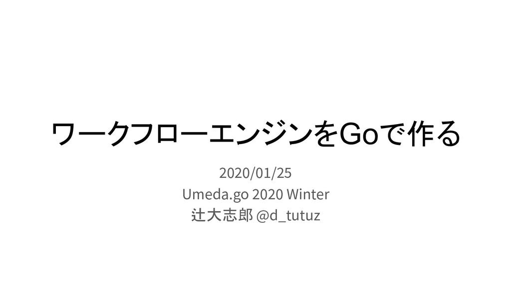 ワークフローエンジンをGoで作る 2020/01/25 Umeda.go 2020 Winte...