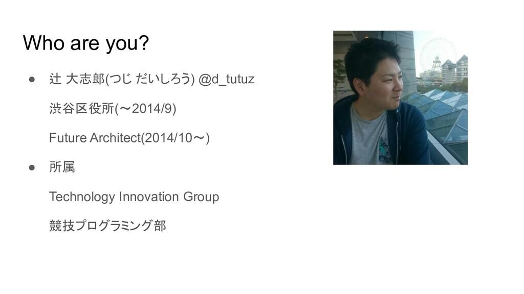 Who are you? ● 辻 大志郎(つじ だいしろう) @d_tutuz 渋谷区役所(~...