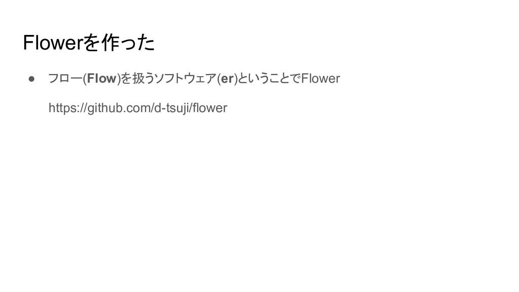 Flowerを作った ● フロー(Flow)を扱うソフトウェア(er)ということでFlower...