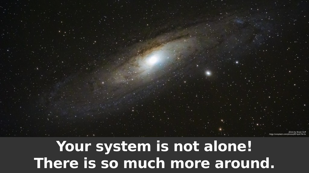 Your system is not alone! There is so much more...