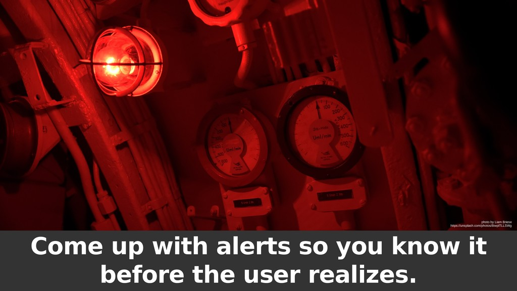 Come up with alerts so you know it before the u...
