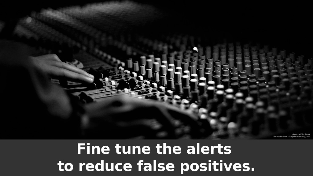 Fine tune the alerts to reduce false positives....