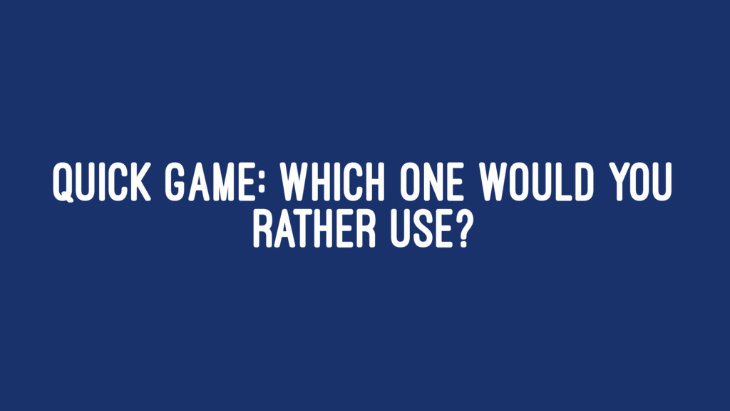 QUICK GAME: WHICH ONE WOULD YOU RATHER USE?