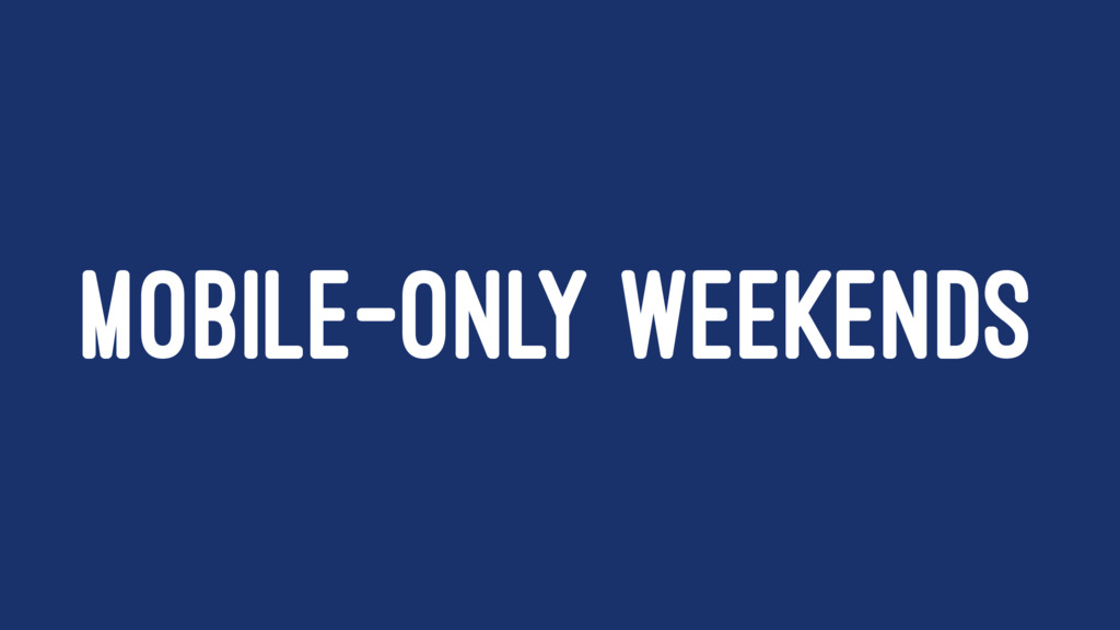 MOBILE-ONLY WEEKENDS