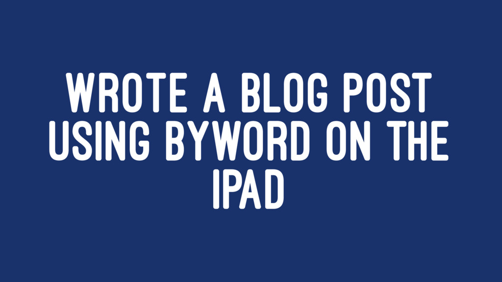 WROTE A BLOG POST USING BYWORD ON THE IPAD