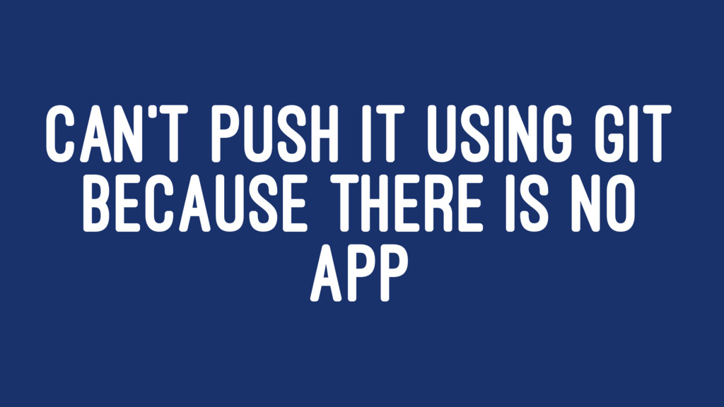CAN'T PUSH IT USING GIT BECAUSE THERE IS NO APP
