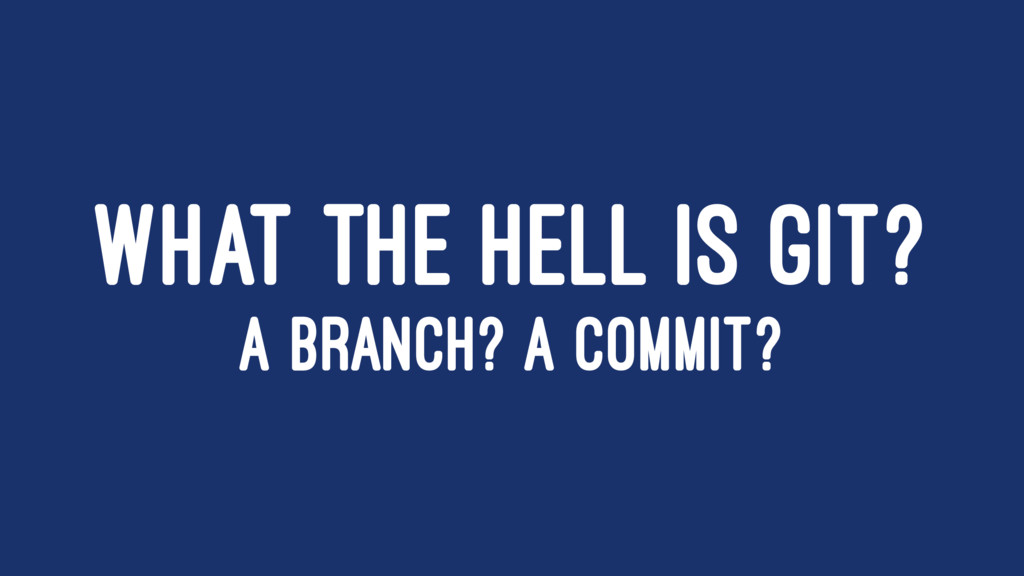 WHAT THE HELL IS GIT? A BRANCH? A COMMIT?