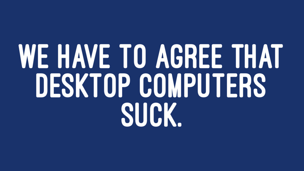 WE HAVE TO AGREE THAT DESKTOP COMPUTERS SUCK.