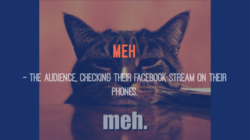 Meh — The Audience, checking their Facebook str...