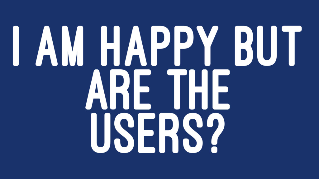 I AM HAPPY BUT ARE THE USERS?