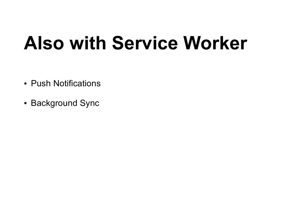 Also with Service Worker ▪ Push Notifications ...