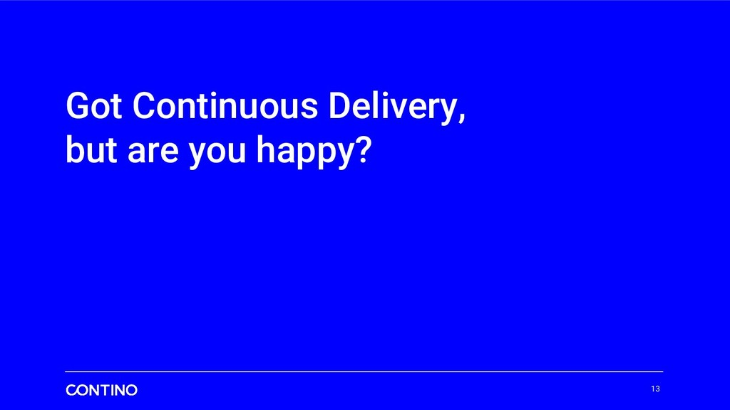 Got Continuous Delivery, but are you happy? 13