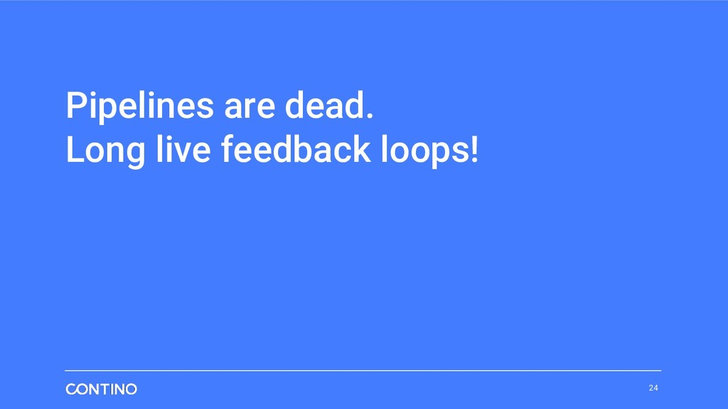 Pipelines are dead. Long live feedback loops! 24
