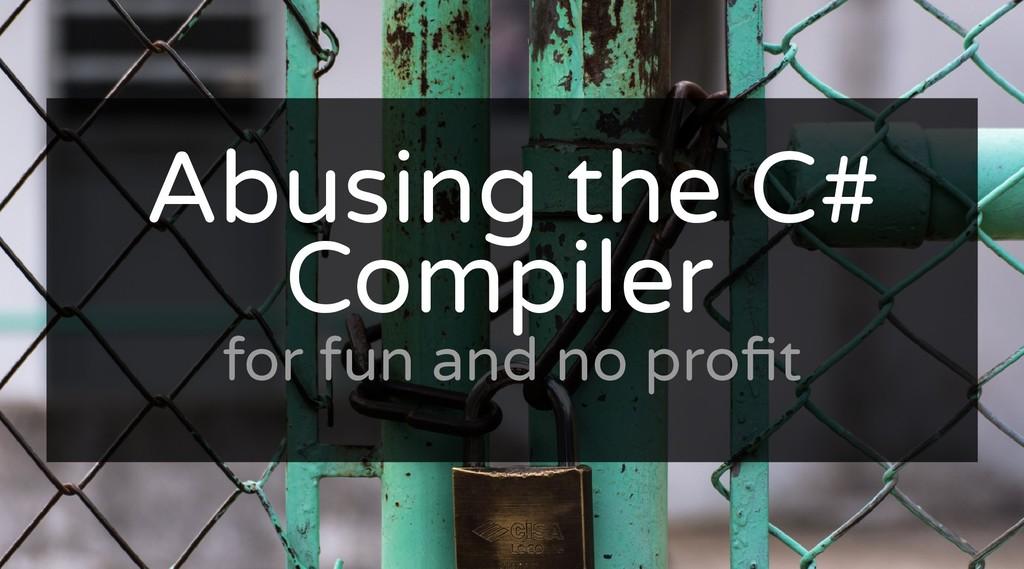 Abusing the C# Abusing the C# Compiler Compiler...