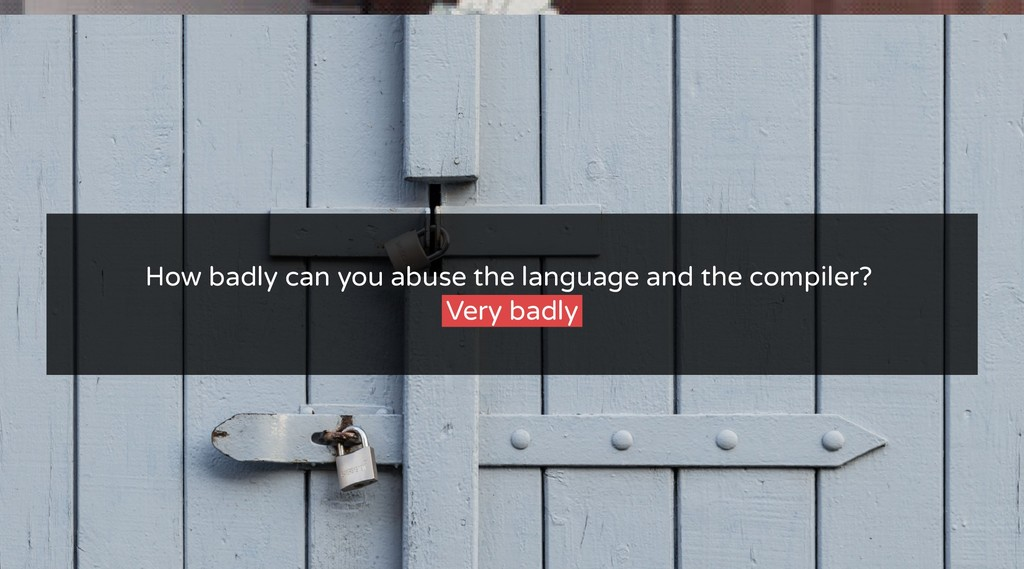How badly can you abuse the language and the co...