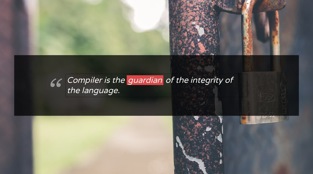 """ Compiler is the guardian of the integrity of ..."