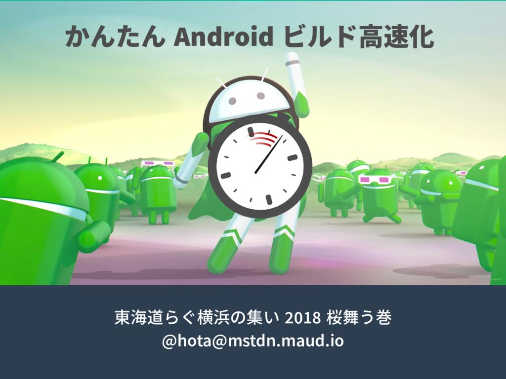 かんたん Android ビルド高速化 東海道らぐ横浜の集い 2018 桜舞う巻 @hota@...