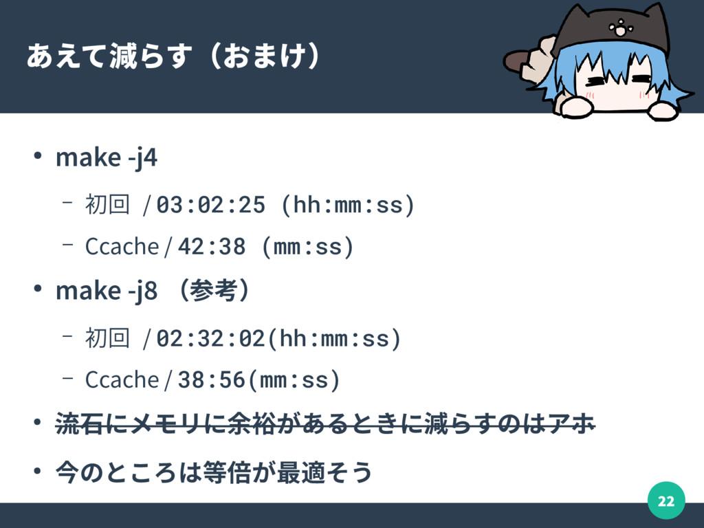 22 あえて減らす(おまけ) ● make -j4 – 初回 / 03:02:25 (hh:m...