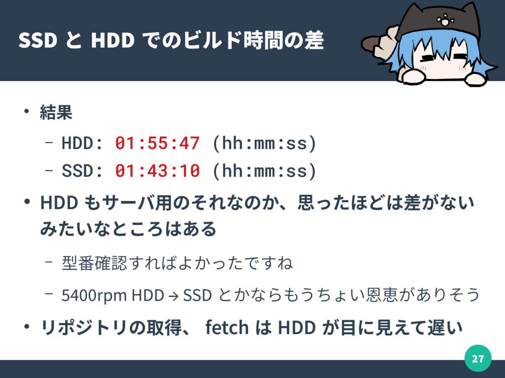 27 SSD と HDD でのビルド時間の差 ● 結果 – HDD: 01:55:47 (hh...