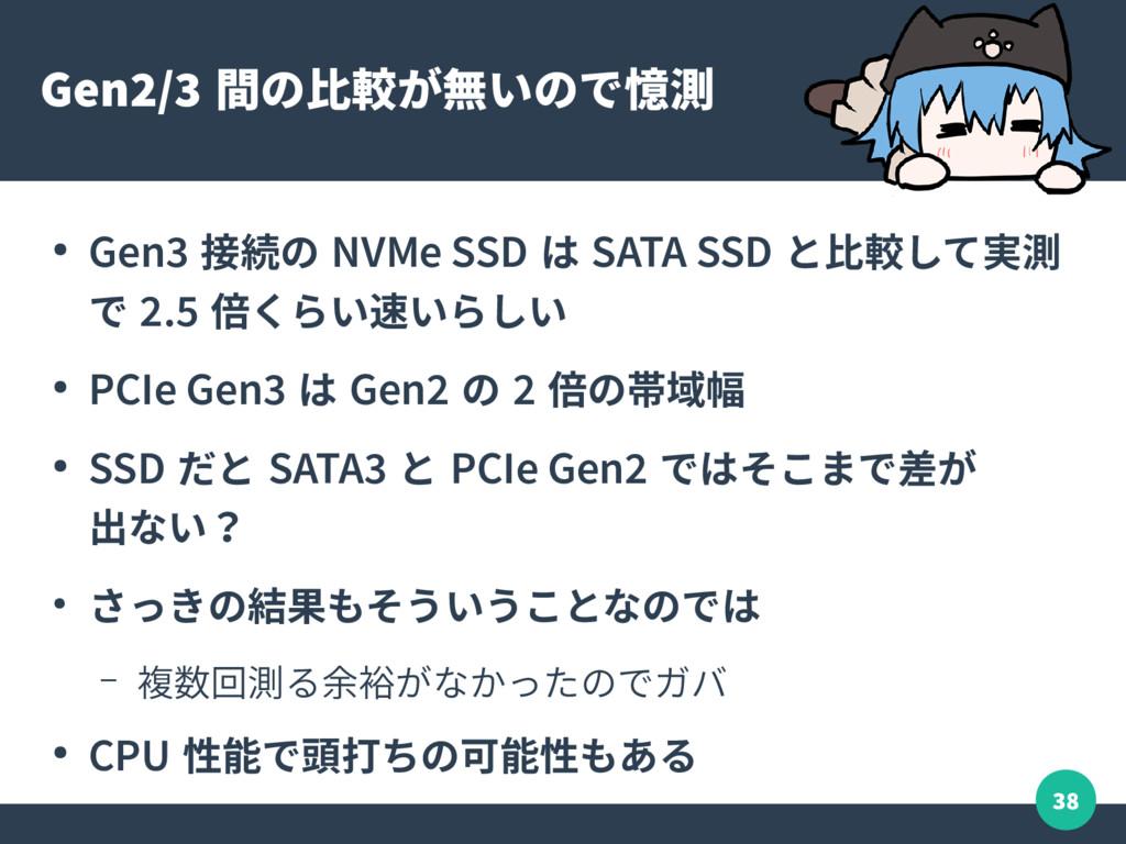 38 Gen2/3 間の比較が無いので憶測 ● Gen3 接続の NVMe SSD は SAT...
