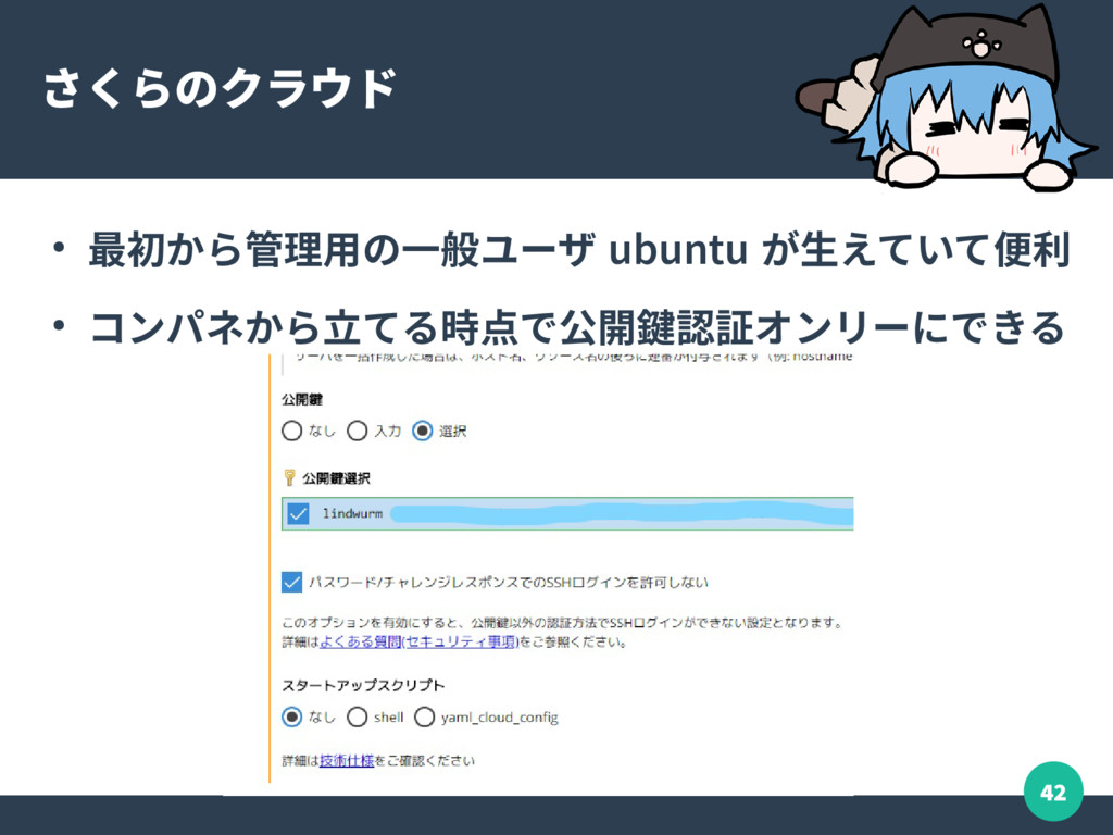 42 さくらのクラウド ● 最初から管理用の一般ユーザ ubuntu が生えていて便利 ● コ...