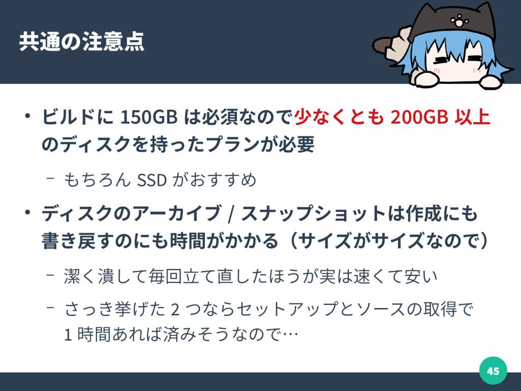 45 共通の注意点 ● ビルドに 150GB は必須なので少なくとも 200GB 以上 のディ...