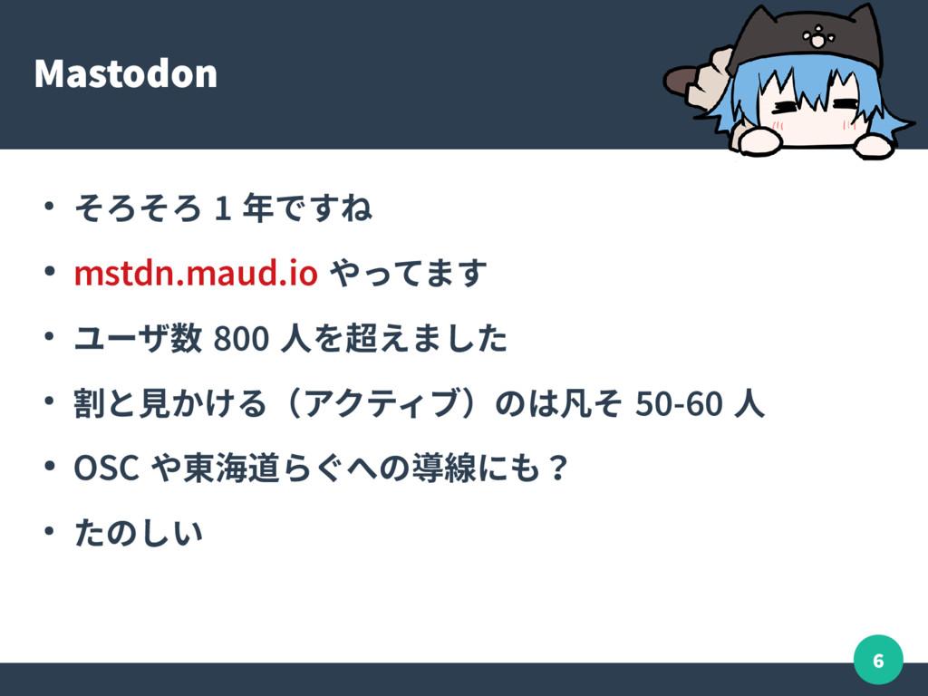 6 Mastodon ● そろそろ 1 年ですね ● mstdn.maud.io やってます ...