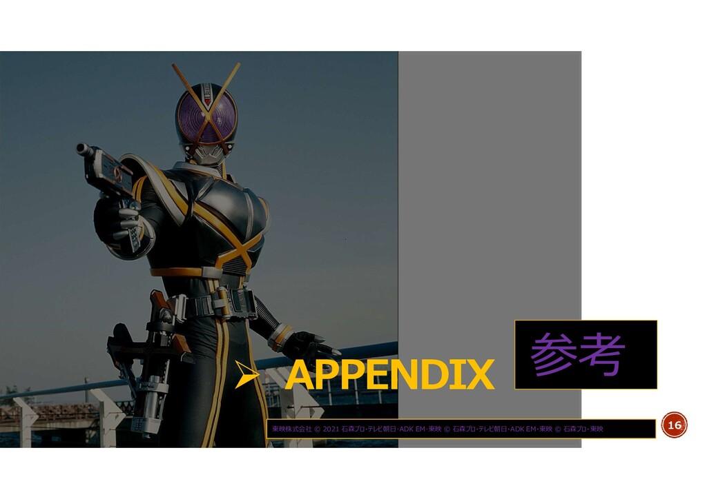 16  APPENDIX 参考 東映株式会社 © 2021 石森プロ・テレビ朝日・ADK E...