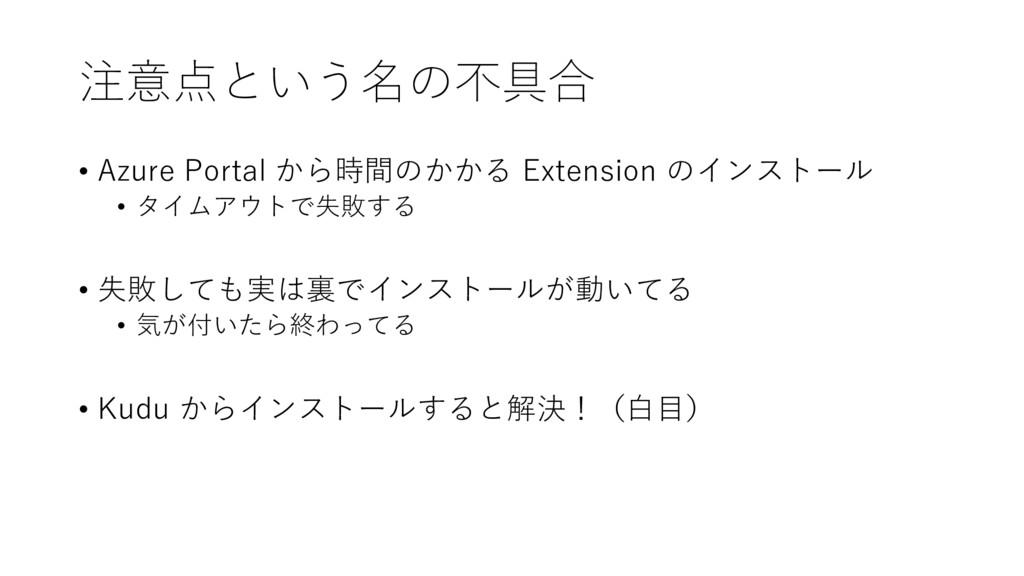 注意点という名の不具合 • Azure Portal から時間のかかる Extension の...