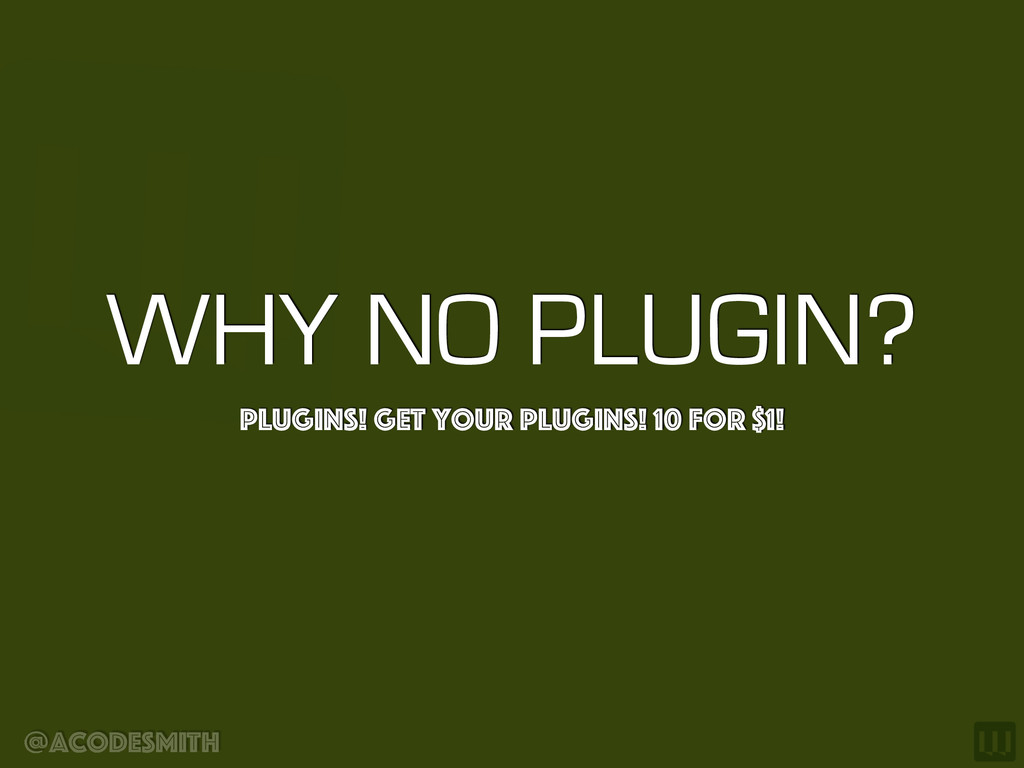 @acodesmith WHY NO PLUGIN? Plugins! Get your Pl...