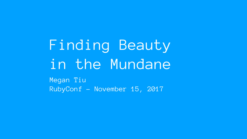 Finding Beauty in the Mundane Megan Tiu RubyCon...