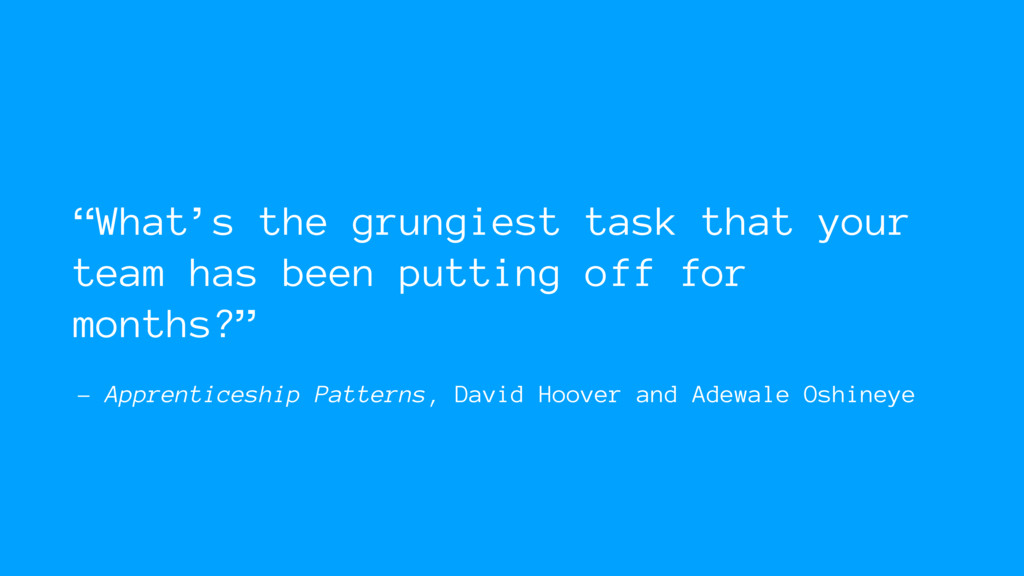 – Apprenticeship Patterns, David Hoover and Ade...