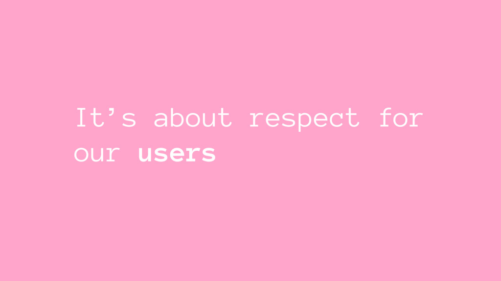 It's about respect for our users