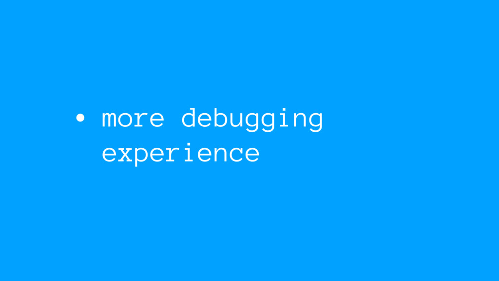 • more debugging experience
