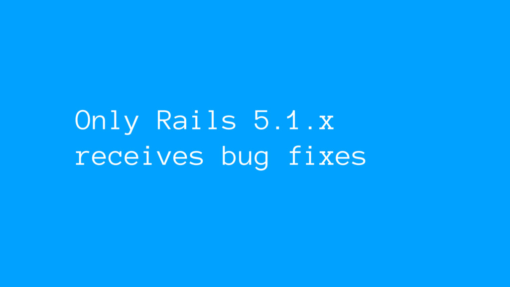 Only Rails 5.1.x receives bug fixes