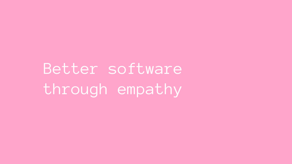 Better software through empathy