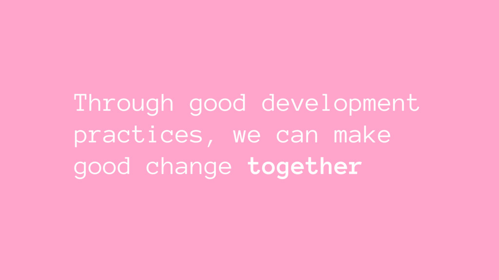 Through good development practices, we can make...