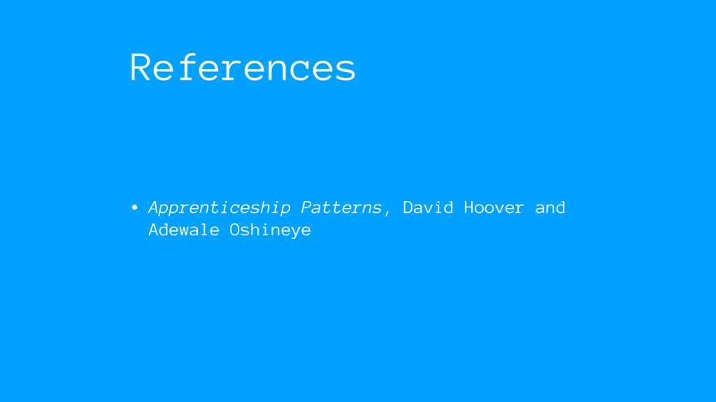 References • Apprenticeship Patterns, David Hoo...