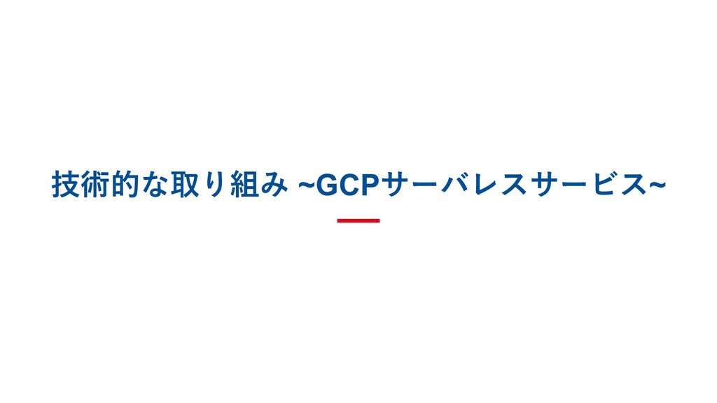 技術的な取り組み ~GCPサーバレスサービス~
