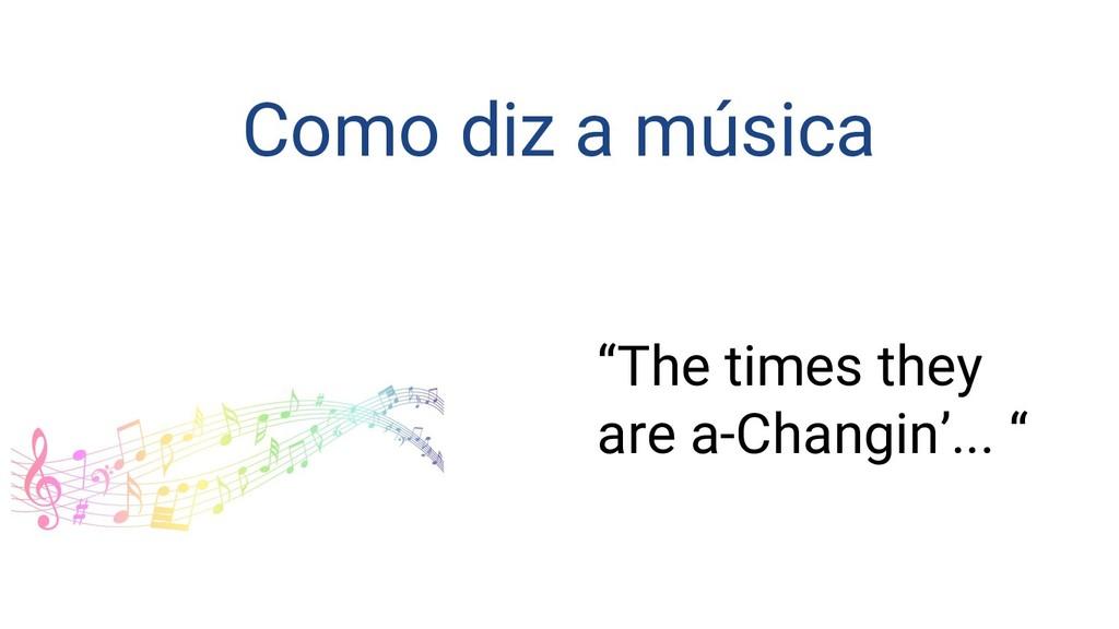 """Como diz a música """"The times they are a-Changin..."""
