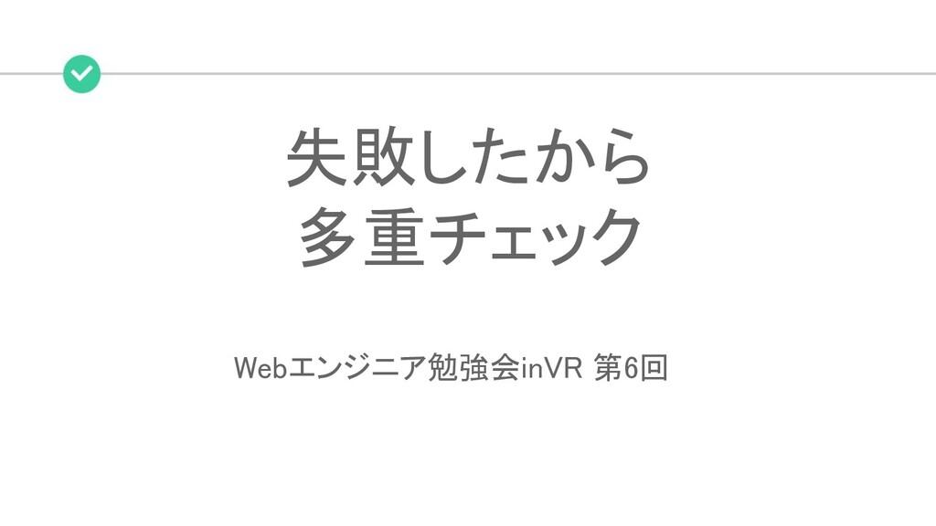 失敗したから 多重チェック Webエンジニア勉強会inVR 第6回