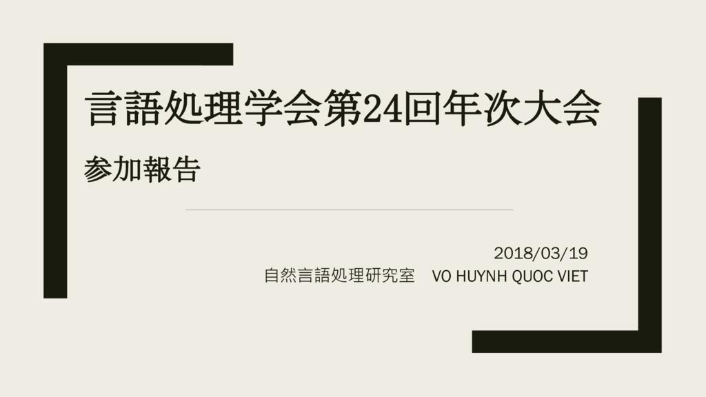 言語処理学会第24回年次大会 参加報告 2018/03/19 自然言語処理研究室 VO HUY...