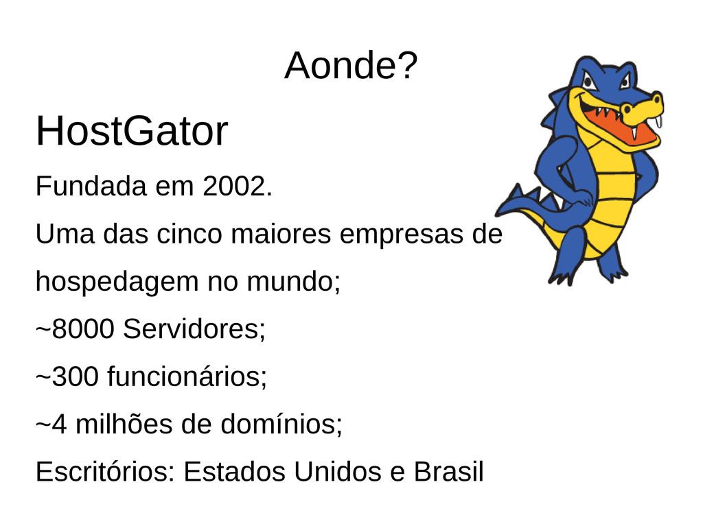 Aonde? HostGator Fundada em 2002. Uma das cinco...