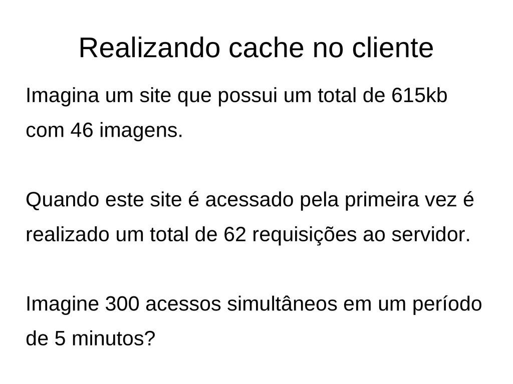 Realizando cache no cliente Imagina um site que...